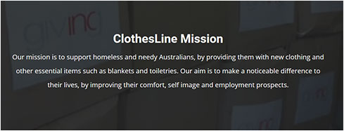 ClothesLine Mission - Our mission is to support homeless and needy Australians , by providing them with new clothing and other essential items such as blankets and toiletries. Our aim is to make a noticeable difference to their lives, by improving their comfort, self image and employment prospects.